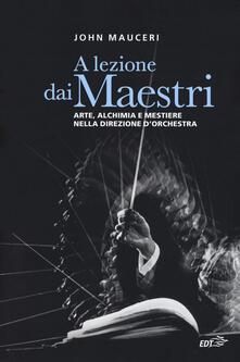 A lezione dai maestri. Arte, alchimia e mestiere nella direzione d'orchestra - John Mauceri - copertina