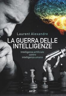 La guerra delle intelligenze. Intelligenza artificiale «contro» intelligenza umana - Laurent Alexandre - copertina