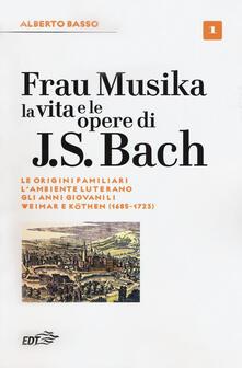 Radiospeed.it Frau Musika. La vita e le opere di J. S. Bach. Vol. 1: origini familiari, l'ambiente luterano, gli anni giovanili, Weimar e Köthen (1685-1723), Le. Image