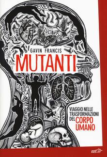 Mutanti. Viaggio nelle trasformazioni del corpo umano - Gavin Francis - copertina