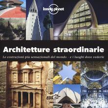Architetture straordinarie. Le costruzioni più sensazionali del mondo. E i luoghi dove vederle. Ediz. illustrata - copertina