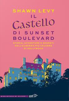 Il castello di Sunset Boulevard. Storia, avventure e segreti dell'albergo più celebre di Hollywood - Shawn Levy - copertina