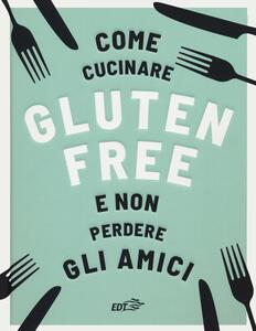 Libro Come cucinare gluten free e non perdere gli amici Anna Bennet