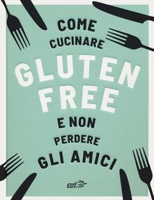 Come cucinare gluten free e non perdere gli amici.pdf