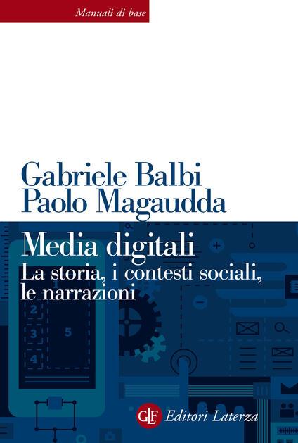 Media digitali. La storia, i contesti sociali, le narrazioni - Gabriele Balbi,Paolo Magaudda - copertina