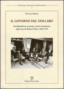 Il governo del dollaro. Interdipendenza economica e potere statunitense negli anni di Richard Nixon 1969-1973 - Duccio Basosi - copertina
