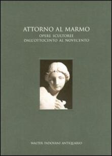 Attorno al marmo. Opere scultoree dall'Ottocento al Novecento - copertina