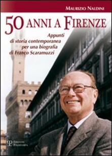 Cinquanta anni a Firenze. Appunti di storia contemporanea per una biografia di Franco Scaramuzzi - Maurizio Naldini - copertina