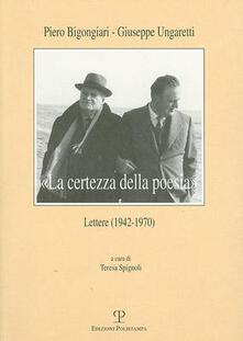 «La certezza della poesia». Lettere (1942-1970) - Piero Bigongiari,Giuseppe Ungaretti - copertina