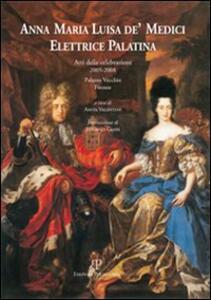 Anna Maria Luisa de' Medici. Elettrice Palatina. Atti delle celebrazioni 2005-2008