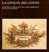 La civilta del cotto. Arte della terracotta nell'area fiorentina dal XV al XX secolo