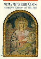 Santa Maria delle Grazie. Un oratorio fiorentino dal '300 a oggi