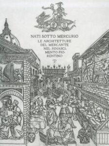 Nati sotto Mercurio. Le architetture del mercante nel Rinascimento fiorentino