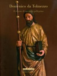 Domenico da Tolmezzo. Il ritorno di un santo Pellegrino