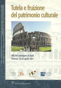 Tutela e fruizione del patrimonio culturale. Atti del Convegno di studi (Firenze, 15-16 aprile 2011)