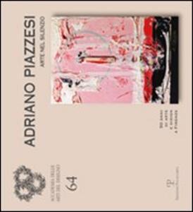 Adriano Piazzesi. Arte nel silenzio. 50 anni di arte e design a Firenze. Catalogo della mostra (Firenze, 3-29 dicembre 2011). Ediz. illustrata