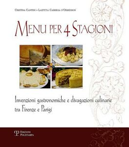 Menu per 4 stagioni. Invenzioni gastronomiche e divagazioni culinarie tra Firenze e Parigi
