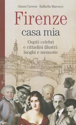 Firenze casa mia. Ospiti celebri e cittadini illustri. Luoghi e memorie