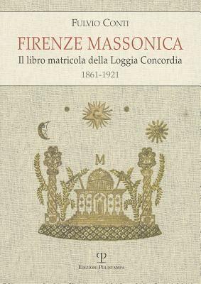 Firenze massonica. Il libro matricola della Loggia Concordia (1861-1921)