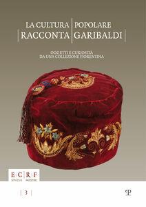 Libro La cultura popolare racconta Garibaldi. Oggetti e curiosità da una collezione fiorentina. Catalogo della mostra (15 settembre-15 novembre 2012)