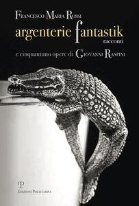 Argenterie fantastik. Racconti e cinquantuno opere di Giovanni Raspini