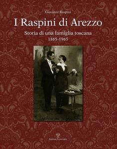 I Raspini di Arezzo. Storia di una famiglia Toscana 1865-1965