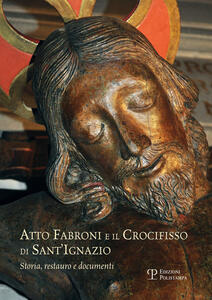 Atto Fabroni e il crocifisso di Sant'Ignazio. Storia, restauro e documenti. Ediz. illustrata