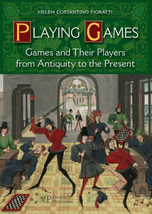 Playing games. Games and their players from antiquity to the present