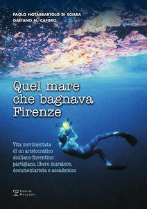 Quel mare che bagnava Firenze. Vita movimentata di un aristocratico siciliano-fiorentino. Partigiano, libero muratore, documentarista e accademico