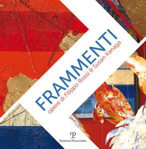 Frammenti-Fragments. Opere di Filippo Rossi & Susan Kanaga. Ediz. bilingue