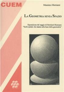 La geometria senza spazio. Esposizione del saggio di Bernhard Riemann «Sulle ipotesi che stanno alla base della geometria»