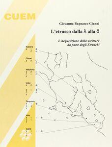 Libro L' etrusco dalla A alla 8. L'acquisizione della scrittura da parte degli etruschi Giovanna Bagnasco Gianni