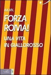 Forza Roma! Una vita in giallorosso