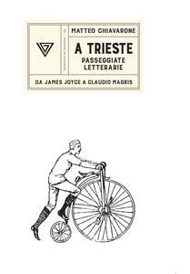 A Trieste. Passeggiate da James Joyce a Claudio Magris