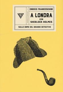 A Londra con Sherlock Holmes sulle orme del grande detective - Enrico Franceschini - copertina