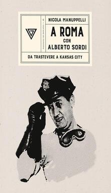 A Roma con Alberto Sordi. Da Trastevere a Kansas City - Nicola Manuppelli - copertina