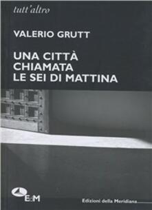 Una città chiamata. Le sei di mattina - Valerio Grutt - copertina