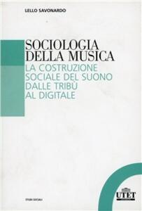 Sociologia della musica. La costruzione sociale del suono dalle tribù al digitale