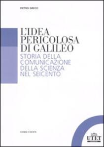 L' idea pericolosa di Galileo. Storia della comunicazione della scienza nel Seicento