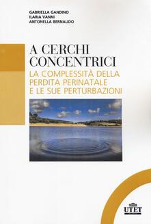 A cerchi concentrici. La complessità della perdita perinatale e le sue perturbazioni - Gabriella Gandino,Ilaria Vanni,Antonella Bernaudo - copertina