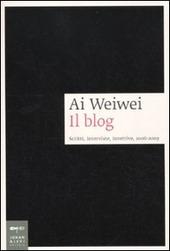 Ai Weiwei. Il blog. Scritti, interviste, invettive, 2006-2009