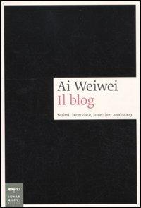 Ai Weiwei. Il blog. Scritti, interviste, invettive, 2006-2009 - - wuz.it