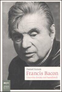 Libro Francis Bacon. Una vita dorata nei bassifondi Daniel Farson
