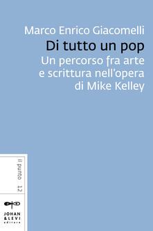 Di tutto un pop. Un percorso fra arte e scrittura nell'opera di Mike Kelley - Marco Enrico Giacomelli - ebook