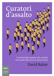 Libro Curatori d'assalto. L'irrefrenabile impulso alla curatela nel mondo dell'arte e in tutto il resto David Balzer