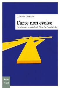 Libro L' arte non evolve. L'universo immobile di Gino De Dominicis Gabriele Guercio