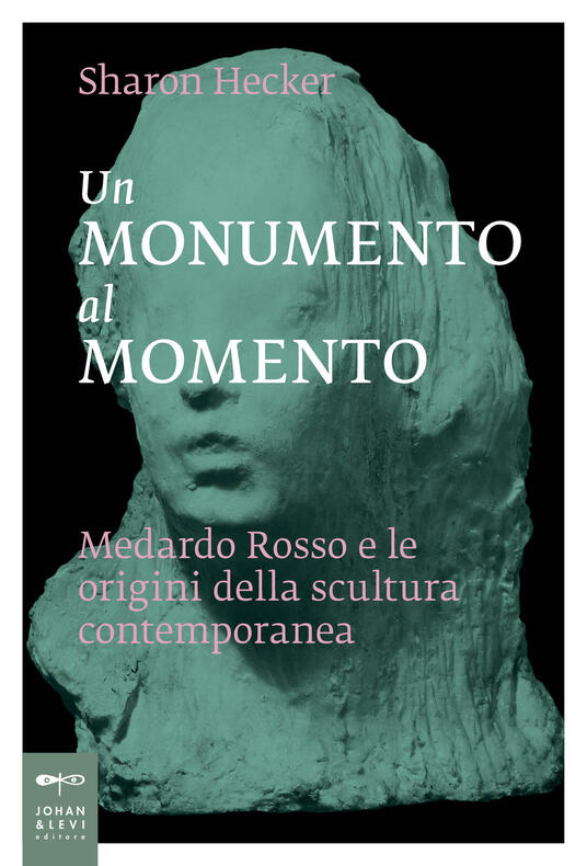 Un monumento al momento. Medardo Rosso e le origini della scultura contemporanea - Sharon Hecker - copertina