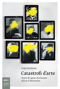 Catastrofi d'arte. Storie di opere che hanno diviso il Novecento - Bonfante Luigi - wuz.it