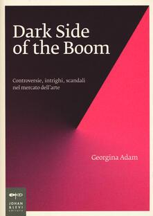 Dark side of the boom. Controversie, intrighi, scandali nel mercato dell'arte - Giorgina Adam - copertina