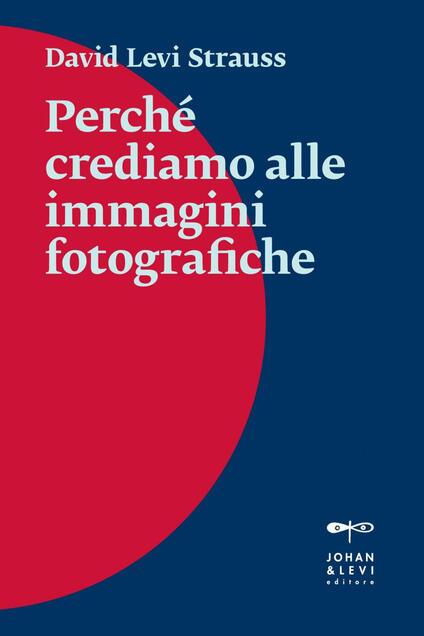 Perché crediamo alle immagini fotografiche - Federico Florian,David Levi Strauss - ebook